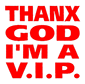 THANX GOD I M A VIP